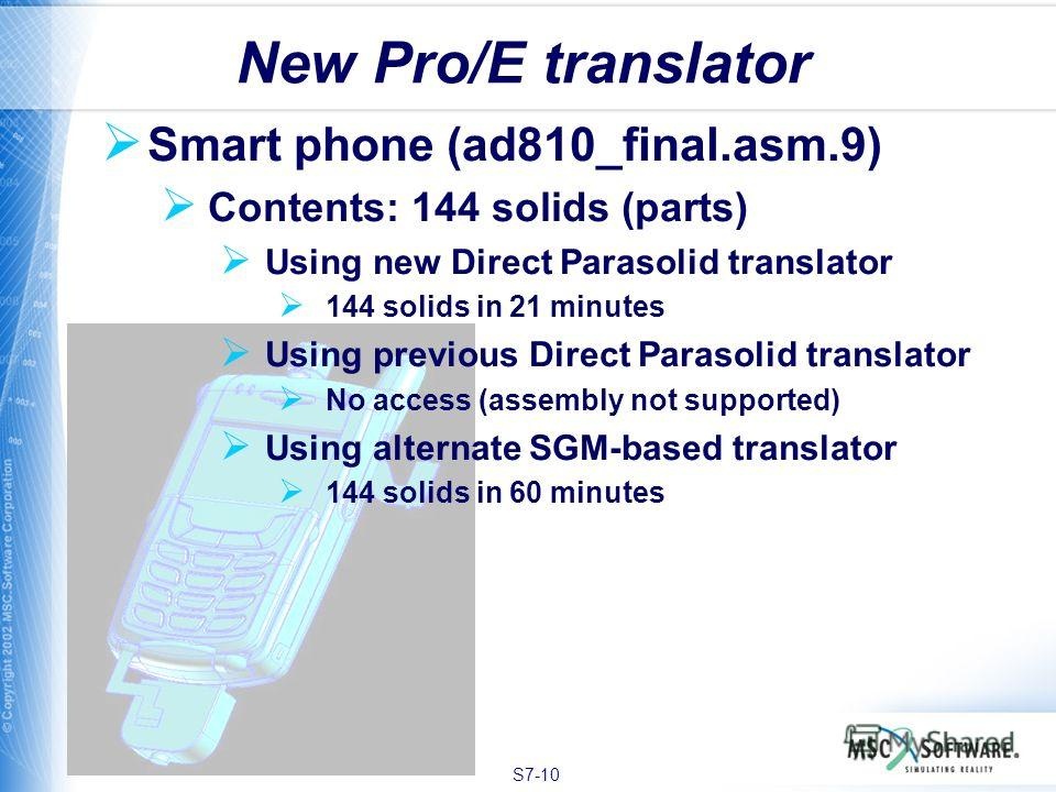 S7-10 Smart phone (ad810_final.asm.9) Contents: 144 solids (parts) Using new Direct Parasolid translator 144 solids in 21 minutes Using previous Direct Parasolid translator No access (assembly not supported) Using alternate SGM-based translator 144 s