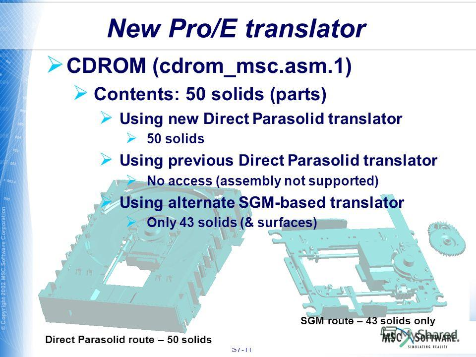 S7-11 CDROM (cdrom_msc.asm.1) Contents: 50 solids (parts) Using new Direct Parasolid translator 50 solids Using previous Direct Parasolid translator No access (assembly not supported) Using alternate SGM-based translator Only 43 solids (& surfaces) N