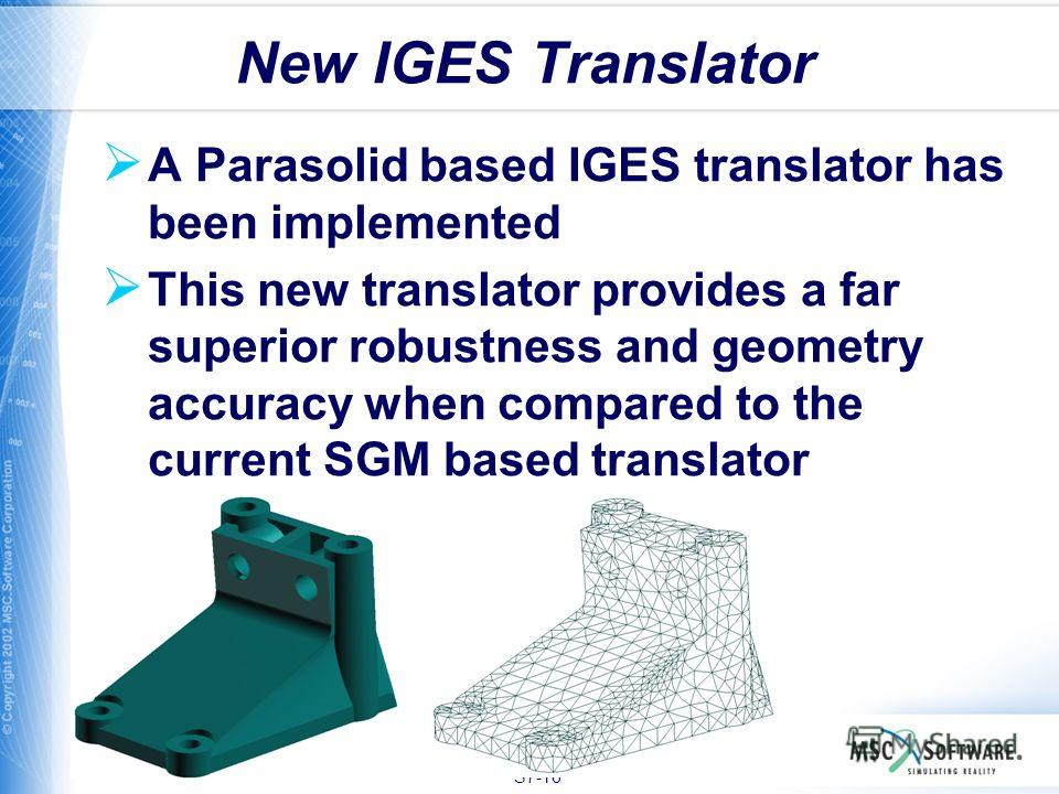 S7-16 A Parasolid based IGES translator has been implemented This new translator provides a far superior robustness and geometry accuracy when compared to the current SGM based translator New IGES Translator