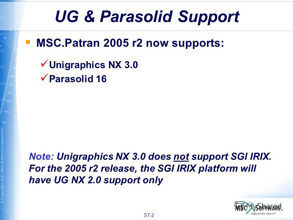 S7-2 UG & Parasolid Support MSC.Patran 2005 r2 now supports: Unigraphics NX 3.0 Parasolid 16 Note: Unigraphics NX 3.0 does not support SGI IRIX. For the 2005 r2 release, the SGI IRIX platform will have UG NX 2.0 support only