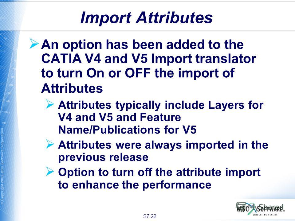 S7-22 An option has been added to the CATIA V4 and V5 Import translator to turn On or OFF the import of Attributes Attributes typically include Layers for V4 and V5 and Feature Name/Publications for V5 Attributes were always imported in the previous