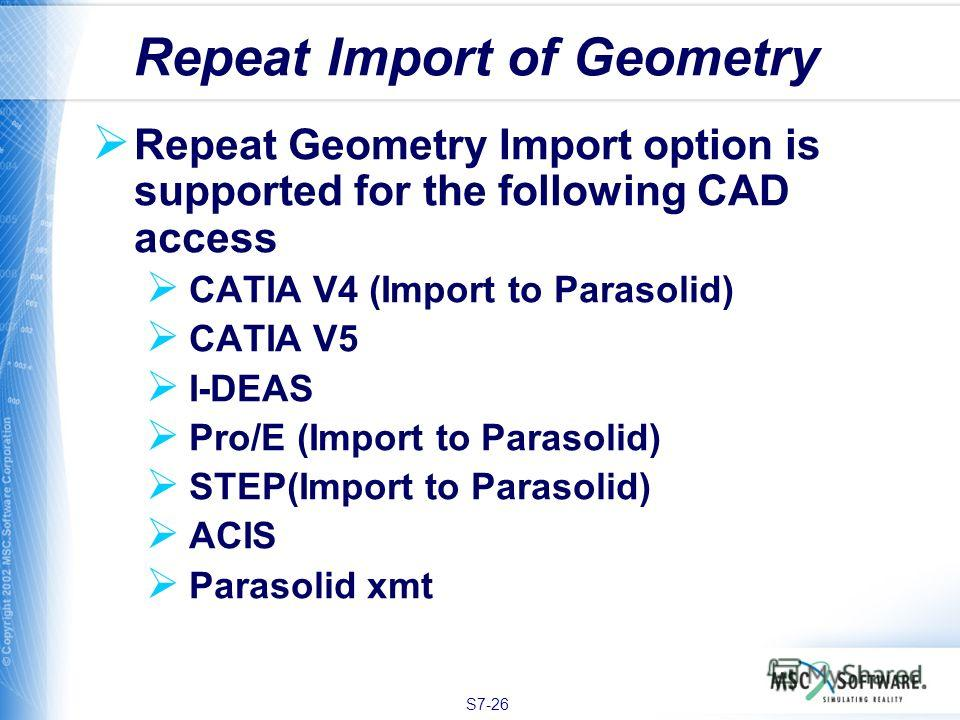 S7-26 Repeat Geometry Import option is supported for the following CAD access CATIA V4 (Import to Parasolid) CATIA V5 I-DEAS Pro/E (Import to Parasolid) STEP(Import to Parasolid) ACIS Parasolid xmt Repeat Import of Geometry