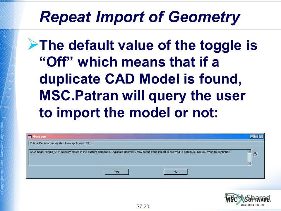 S7-28 The default value of the toggle is Off which means that if a duplicate CAD Model is found, MSC.Patran will query the user to import the model or not: Repeat Import of Geometry