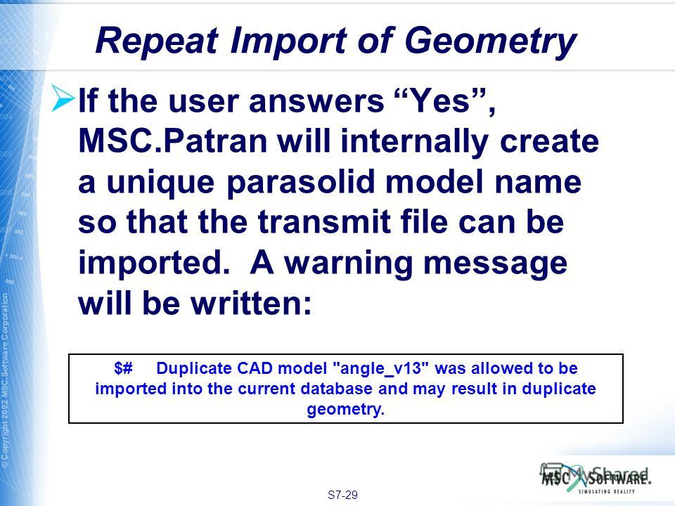S7-29 If the user answers Yes, MSC.Patran will internally create a unique parasolid model name so that the transmit file can be imported. A warning message will be written: Repeat Import of Geometry $# Duplicate CAD model