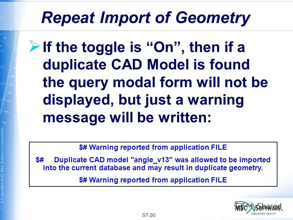 S7-30 If the toggle is On, then if a duplicate CAD Model is found the query modal form will not be displayed, but just a warning message will be written: Repeat Import of Geometry $# Warning reported from application FILE $# Duplicate CAD model
