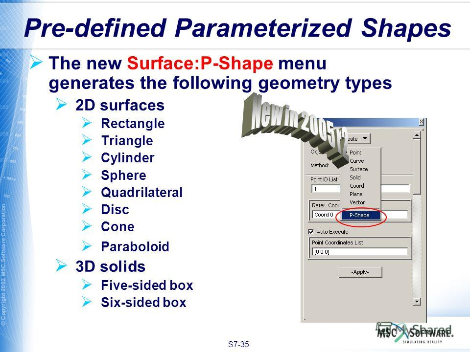 S7-35 The new Surface:P-Shape menu generates the following geometry types 2D surfaces Rectangle Triangle Cylinder Sphere Quadrilateral Disc Cone Paraboloid 3D solids Five-sided box Six-sided box Pre-defined Parameterized Shapes
