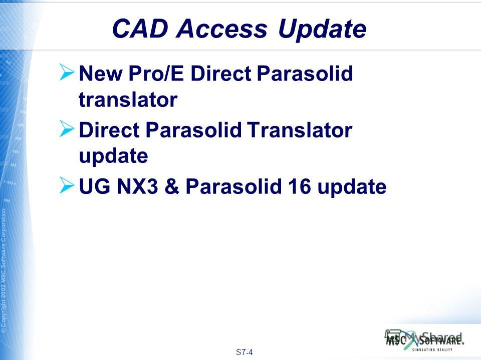 S7-4 New Pro/E Direct Parasolid translator Direct Parasolid Translator update UG NX3 & Parasolid 16 update CAD Access Update