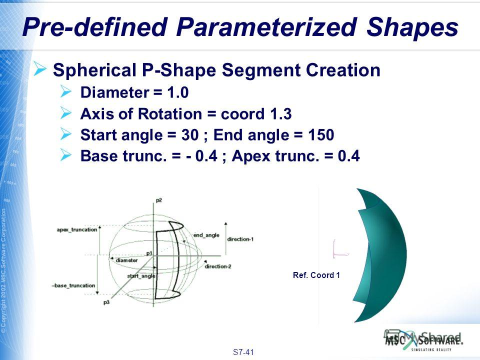 S7-41 Pre-defined Parameterized Shapes Spherical P-Shape Segment Creation Diameter = 1.0 Axis of Rotation = coord 1.3 Start angle = 30 ; End angle = 150 Base trunc. = - 0.4 ; Apex trunc. = 0.4 Ref. Coord 1