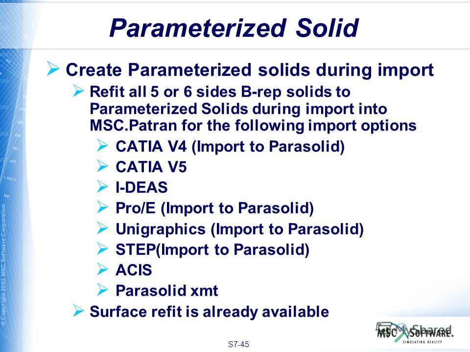S7-45 Create Parameterized solids during import Refit all 5 or 6 sides B-rep solids to Parameterized Solids during import into MSC.Patran for the following import options CATIA V4 (Import to Parasolid) CATIA V5 I-DEAS Pro/E (Import to Parasolid) Unig