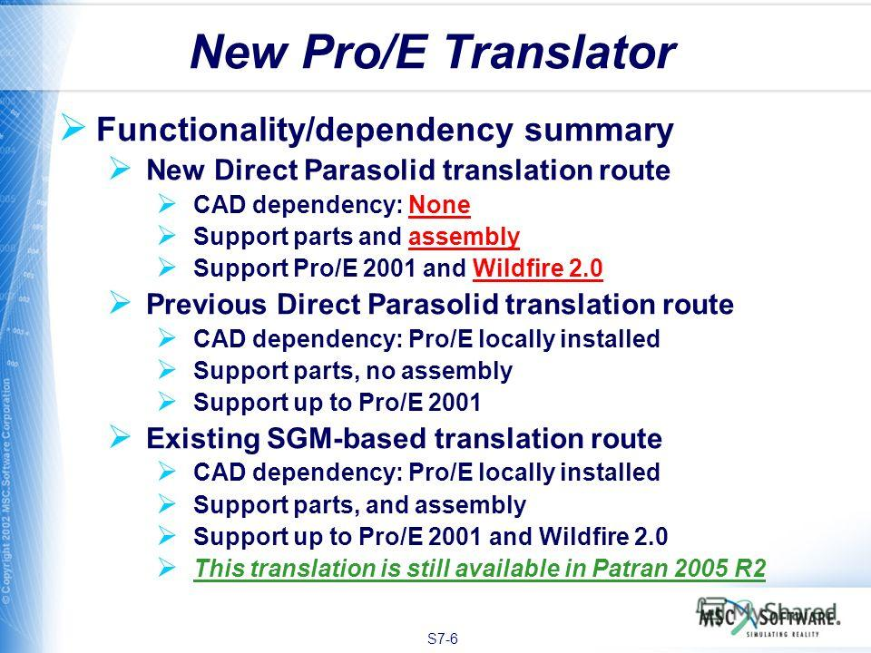 S7-6 Functionality/dependency summary New Direct Parasolid translation route CAD dependency: None Support parts and assembly Support Pro/E 2001 and Wildfire 2.0 Previous Direct Parasolid translation route CAD dependency: Pro/E locally installed Suppo