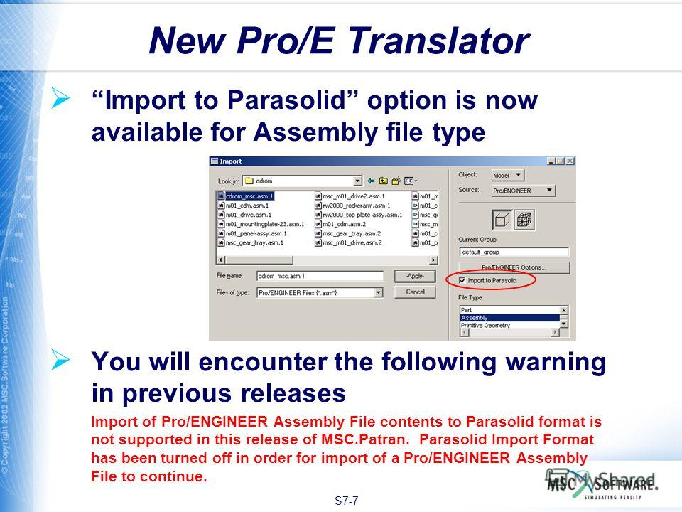 S7-7 Import to Parasolid option is now available for Assembly file type You will encounter the following warning in previous releases Import of Pro/ENGINEER Assembly File contents to Parasolid format is not supported in this release of MSC.Patran. Pa