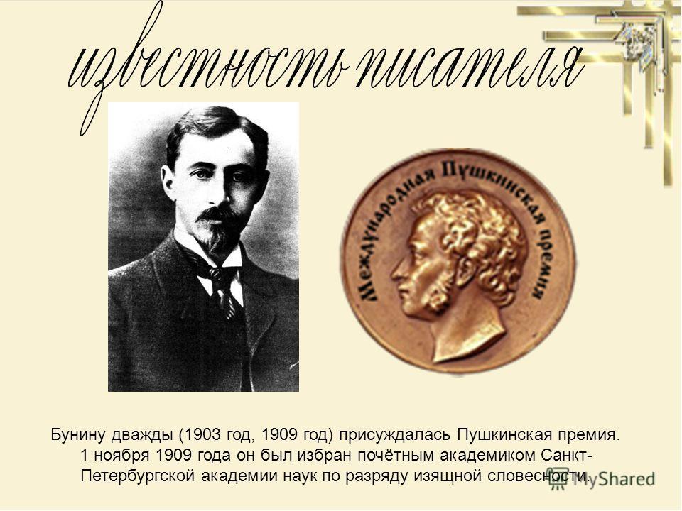 Бунину дважды (1903 год, 1909 год) присуждалась Пушкинская премия. 1 ноября 1909 года он был избран почётным академиком Санкт- Петербургской академии наук по разряду изящной словесности.