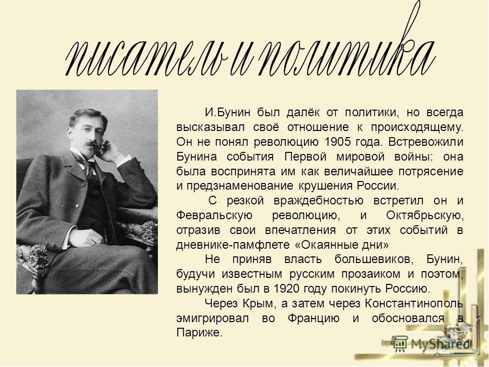 И.Бунин был далёк от политики, но всегда высказывал своё отношение к происходящему. Он не понял революцию 1905 года. Встревожили Бунина события Первой мировой войны: она была воспринята им как величайшее потрясение и предзнаменование крушения России.