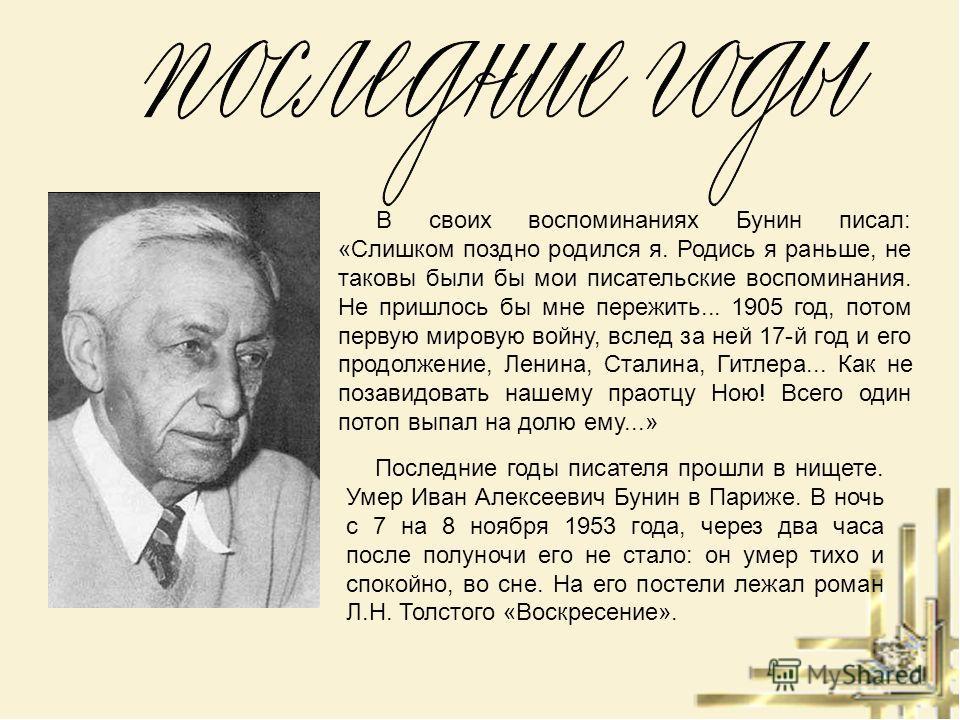 В своих воспоминаниях Бунин писал: «Слишком поздно родился я. Родись я раньше, не таковы были бы мои писательские воспоминания. Не пришлось бы мне пережить... 1905 год, потом первую мировую войну, вслед за ней 17-й год и его продолжение, Ленина, Стал
