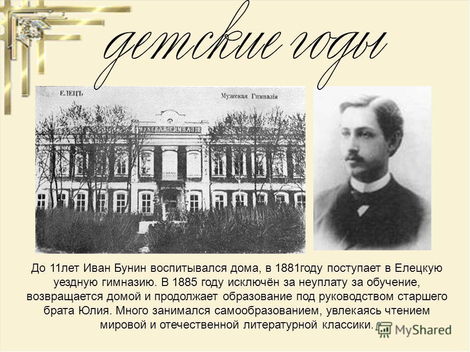 До 11 лет Иван Бунин воспитывался дома, в 1881 году поступает в Елецкую уездную гимназию. В 1885 году исключён за неуплату за обучение, возвращается домой и продолжает образование под руководством старшего брата Юлия. Много занимался самообразованием