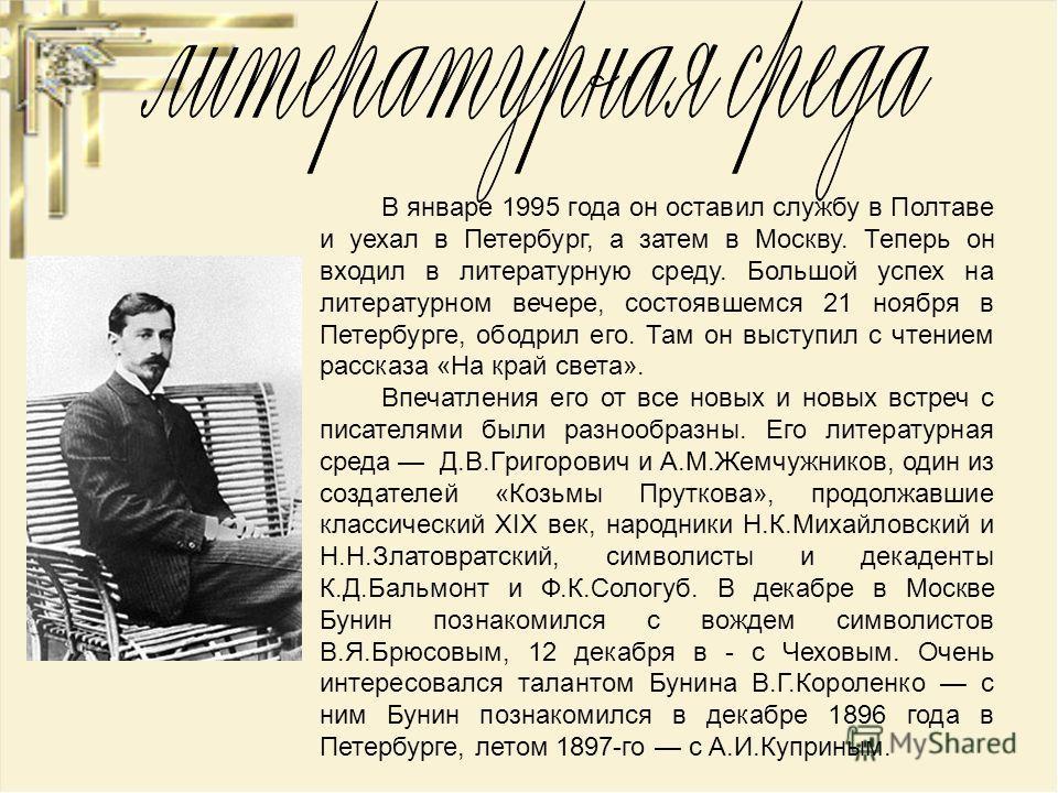 В январе 1995 года он оставил службу в Полтаве и уехал в Петеpбуpг, а затем в Москву. Теперь он входил в литеpатуpную среду. Большой успех на литеpатуpном вечере, состоявшемся 21 ноября в Петеpбуpге, ободрил его. Там он выступил с чтением рассказа «Н