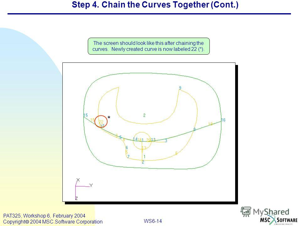WS6-14 PAT325, Workshop 6, February 2004 Copyright 2004 MSC.Software Corporation The screen should look like this after chaining the curves. Newly created curve is now labeled 22 (*). Step 4. Chain the Curves Together (Cont.) *