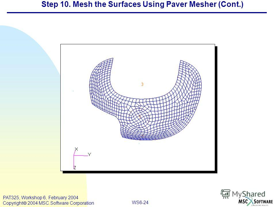 WS6-24 PAT325, Workshop 6, February 2004 Copyright 2004 MSC.Software Corporation Step 10. Mesh the Surfaces Using Paver Mesher (Cont.)