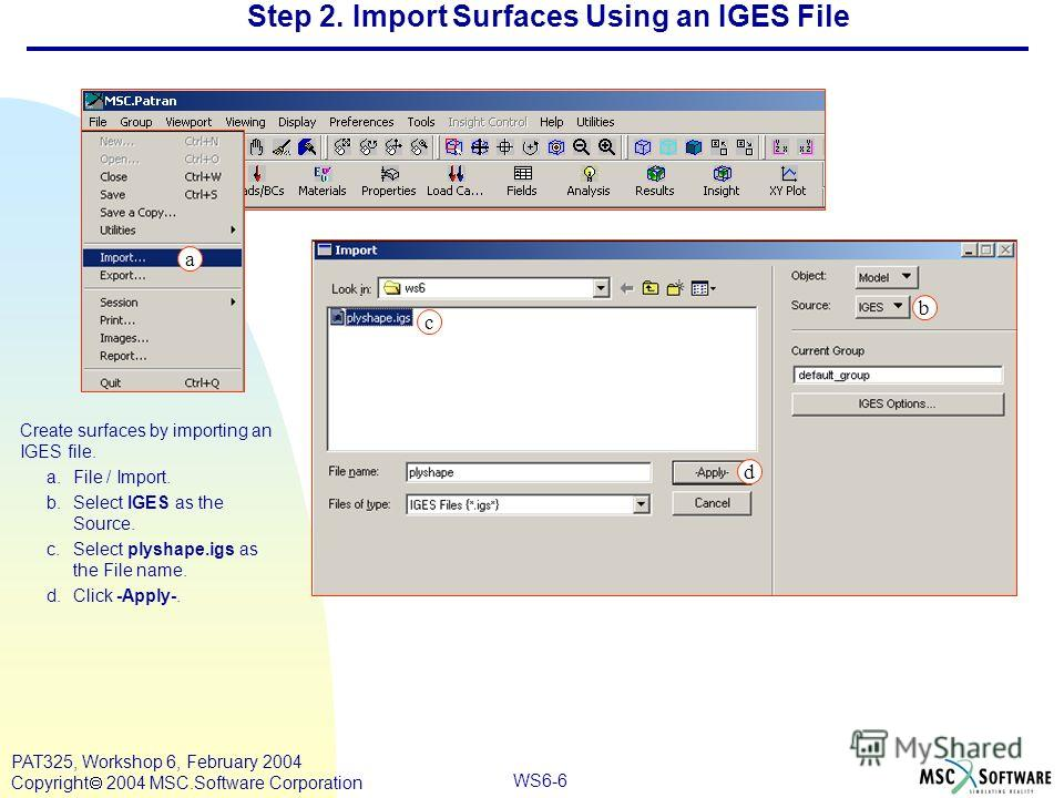 WS6-6 PAT325, Workshop 6, February 2004 Copyright 2004 MSC.Software Corporation Step 2. Import Surfaces Using an IGES File Create surfaces by importing an IGES file. a.File / Import. b.Select IGES as the Source. c.Select plyshape.igs as the File name