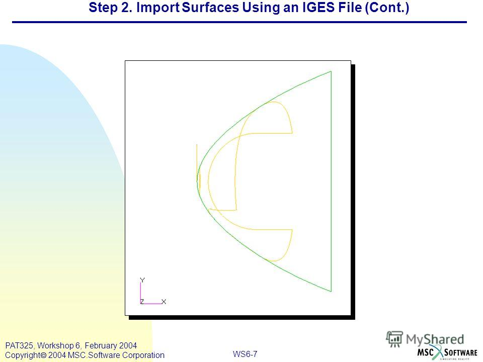 WS6-7 PAT325, Workshop 6, February 2004 Copyright 2004 MSC.Software Corporation Step 2. Import Surfaces Using an IGES File (Cont.)