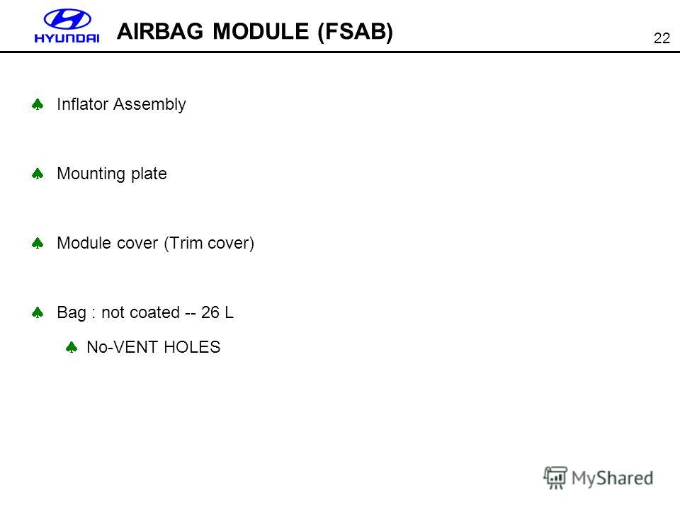 22 AIRBAG MODULE (FSAB) Inflator Assembly Mounting plate Module cover (Trim cover) Bag : not coated -- 26 L No-VENT HOLES