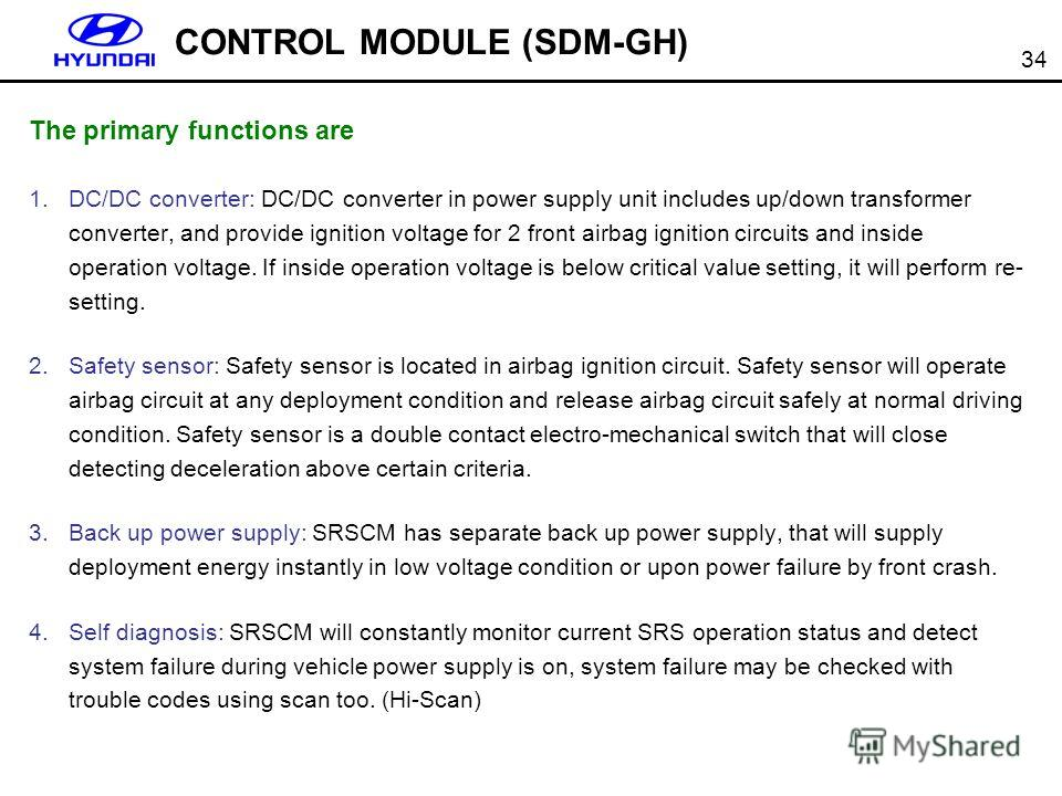 34 CONTROL MODULE (SDM-GH) The primary functions are 1. DC/DC converter: DC/DC converter in power supply unit includes up/down transformer converter, and provide ignition voltage for 2 front airbag ignition circuits and inside operation voltage. If i