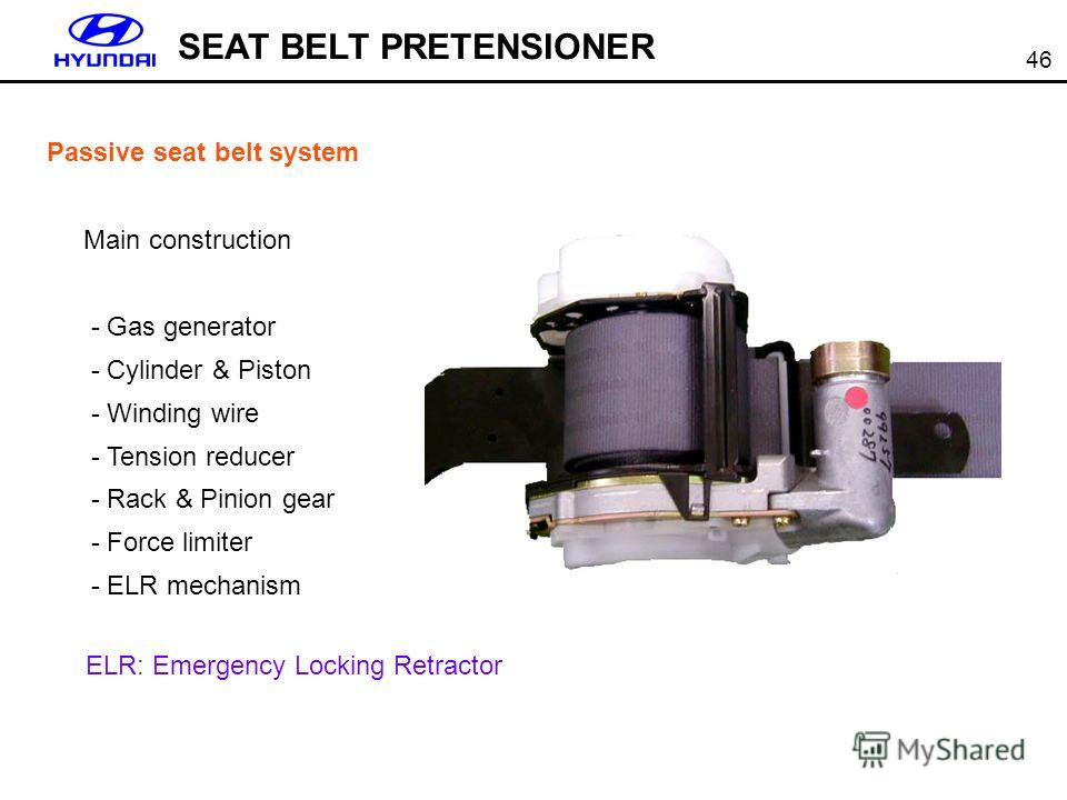 46 SEAT BELT PRETENSIONER Passive seat belt system Main construction - Gas generator - Cylinder & Piston - Winding wire - Tension reducer - Rack & Pinion gear - Force limiter - ELR mechanism ELR: Emergency Locking Retractor