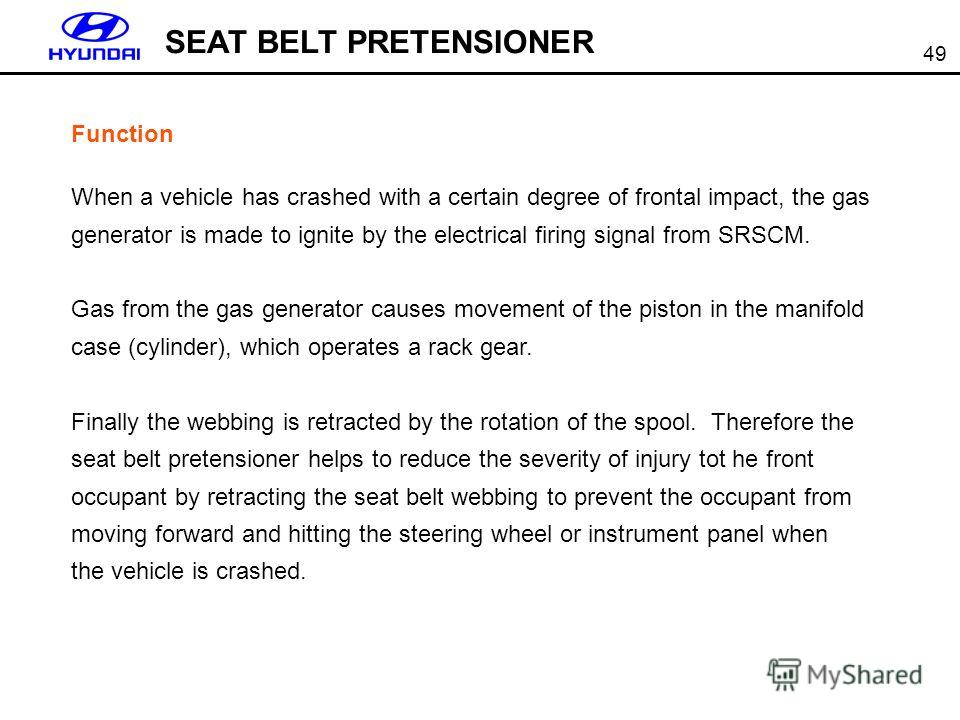 49 SEAT BELT PRETENSIONER Function When a vehicle has crashed with a certain degree of frontal impact, the gas generator is made to ignite by the electrical firing signal from SRSCM. Gas from the gas generator causes movement of the piston in the man