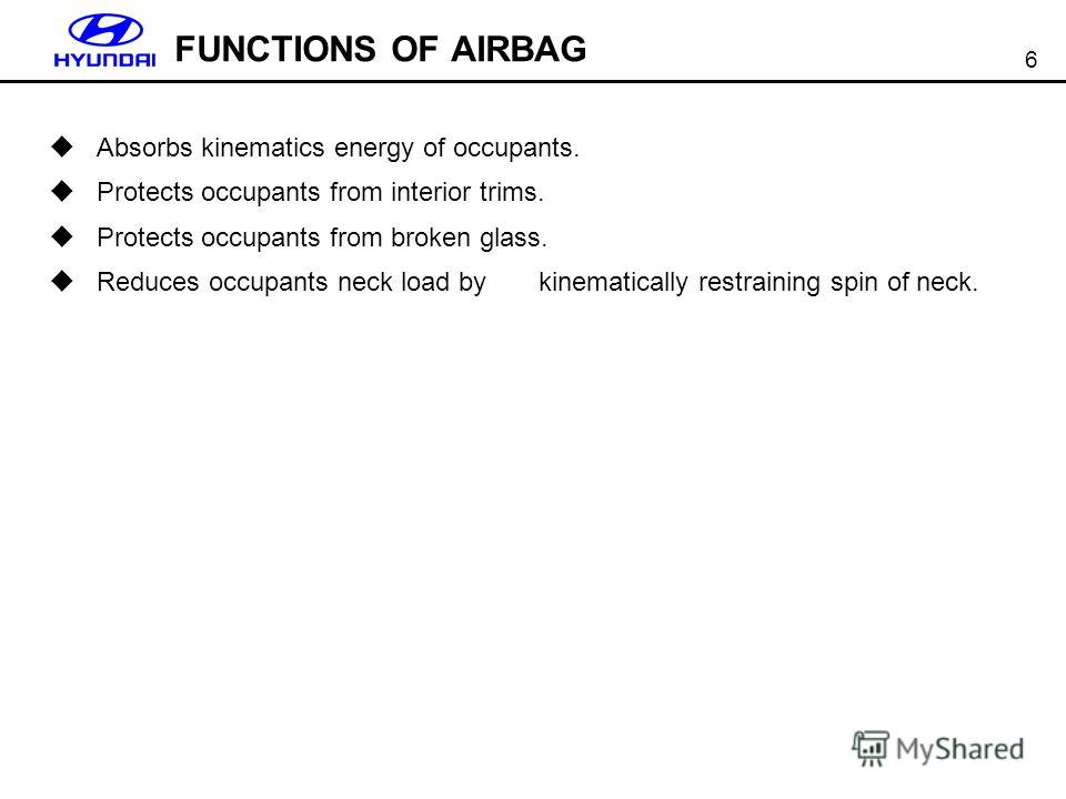 6 FUNCTIONS OF AIRBAG Absorbs kinematics energy of occupants. Protects occupants from interior trims. Protects occupants from broken glass. Reduces occupants neck load by kinematically restraining spin of neck.
