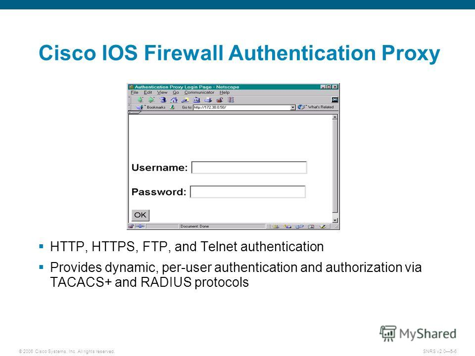 © 2006 Cisco Systems, Inc. All rights reserved.SNRS v2.05-6 Cisco IOS Firewall Authentication Proxy HTTP, HTTPS, FTP, and Telnet authentication Provides dynamic, per-user authentication and authorization via TACACS+ and RADIUS protocols