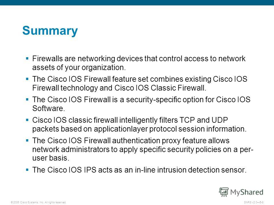 © 2006 Cisco Systems, Inc. All rights reserved.SNRS v2.05-8 Summary Firewalls are networking devices that control access to network assets of your organization. The Cisco IOS Firewall feature set combines existing Cisco IOS Firewall technology and Ci