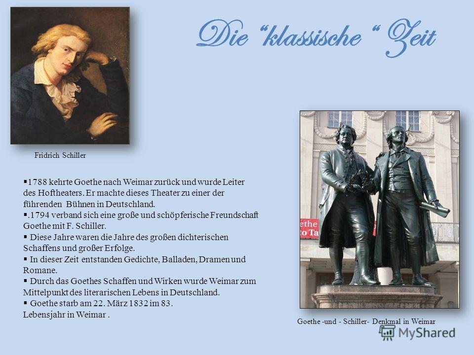 1788 kehrte Goethe nach Weimar zurück und wurde Leiter des Hoftheaters. Er machte dieses Theater zu einer der führenden Bühnen in Deutschland..1794 verband sich eine große und schöpferische Freundschaft Goethe mit F. Schiller. Diese Jahre waren die J