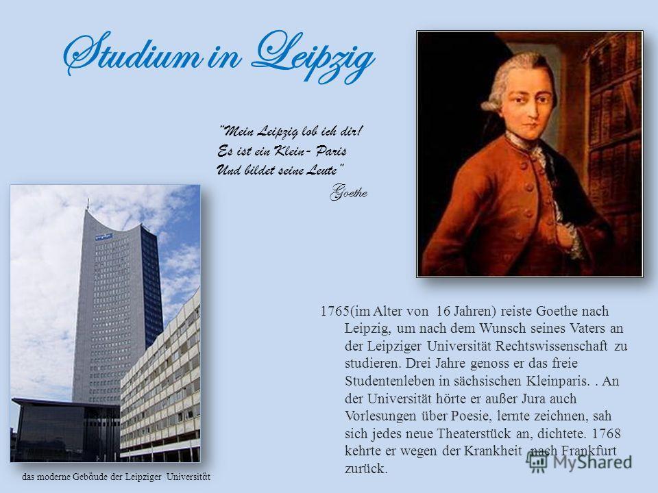 Studium in Leipzig 1765(im Alter von 16 Jahren) reiste Goethe nach Leipzig, um nach dem Wunsch seines Vaters an der Leipziger Universität Rechtswissenschaft zu studieren. Drei Jahre genoss er das freie Studentenleben in sächsischen Kleinparis.. An de