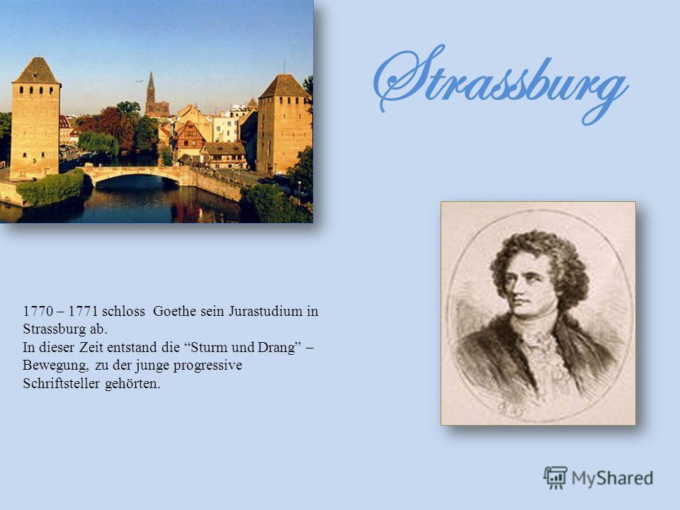 Strassburg 1770 – 1771 schloss Goethe sein Jurastudium in Strassburg ab. In dieser Zeit entstand die Sturm und Drang – Bewegung, zu der junge progressive Schriftsteller gehörten.