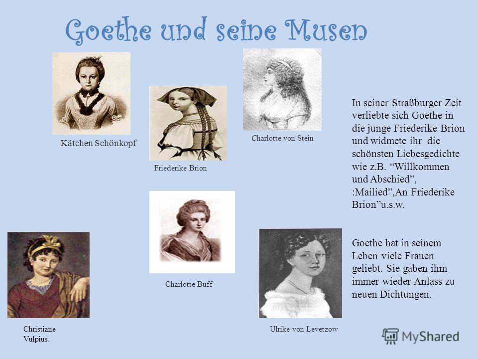 Goethe und seine Musen In seiner Straßburger Zeit verliebte sich Goethe in die junge Friederike Brion und widmete ihr die schönsten Liebesgedichte wie z.B. Willkommen und Abschied, :Mailied,An Friederike Brionu.s.w. Goethe hat in seinem Leben viele F