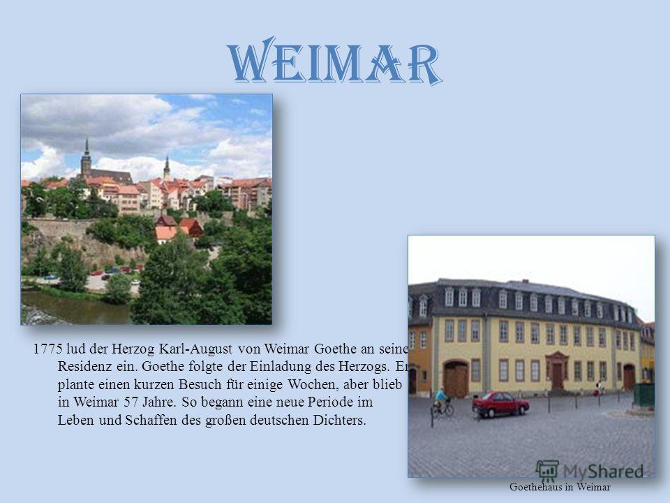 Weimar 1775 lud der Herzog Karl-August von Weimar Goethe an seine Residenz ein. Goethe folgte der Einladung des Herzogs. Er plante einen kurzen Besuch für einige Wochen, aber blieb in Weimar 57 Jahre. So begann eine neue Periode im Leben und Schaffen