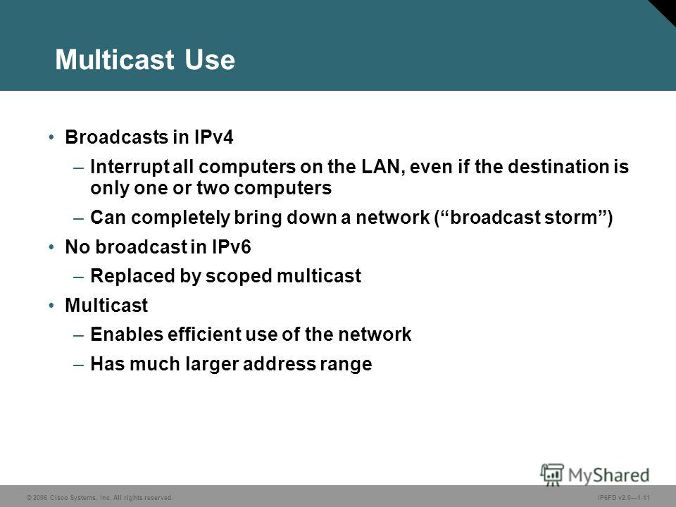 © 2006 Cisco Systems, Inc. All rights reserved.IP6FD v2.01-11 Multicast Use Broadcasts in IPv4 –Interrupt all computers on the LAN, even if the destination is only one or two computers –Can completely bring down a network (broadcast storm) No broadca