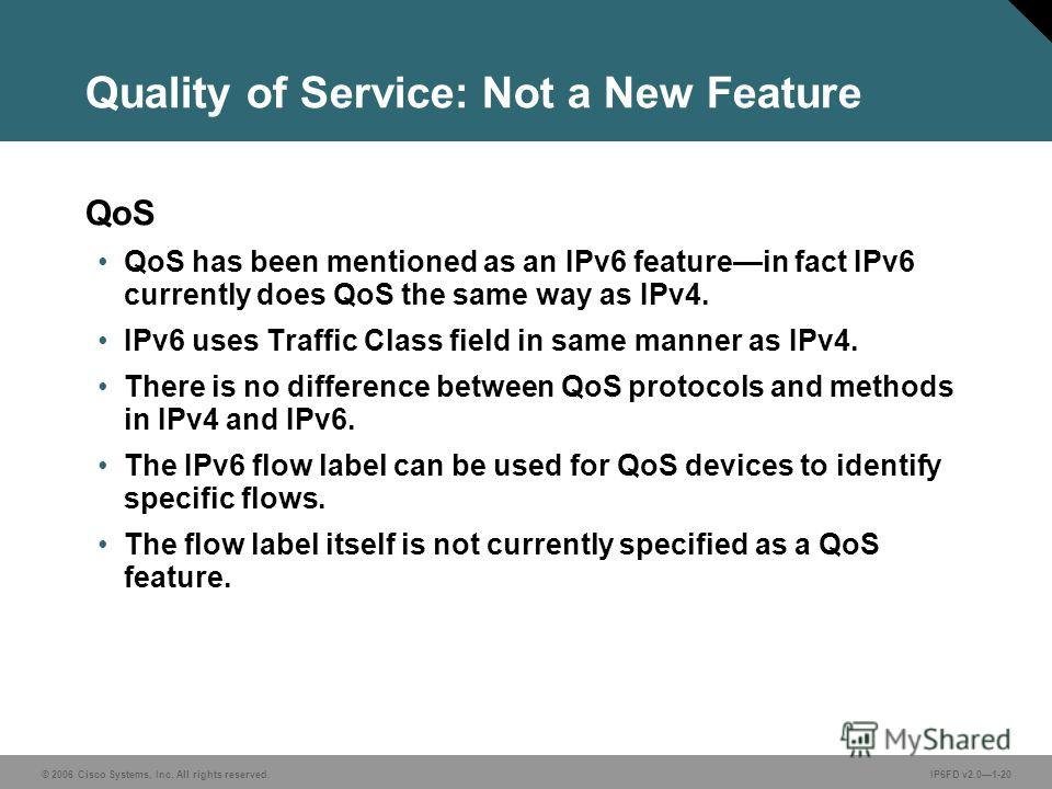 © 2006 Cisco Systems, Inc. All rights reserved.IP6FD v2.01-20 Quality of Service: Not a New Feature QoS QoS has been mentioned as an IPv6 featurein fact IPv6 currently does QoS the same way as IPv4. IPv6 uses Traffic Class field in same manner as IPv