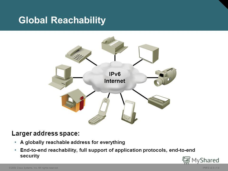 © 2006 Cisco Systems, Inc. All rights reserved.IP6FD v2.01-4 Global Reachability Larger address space: A globally reachable address for everything End-to-end reachability, full support of application protocols, end-to-end security IPv6 Internet