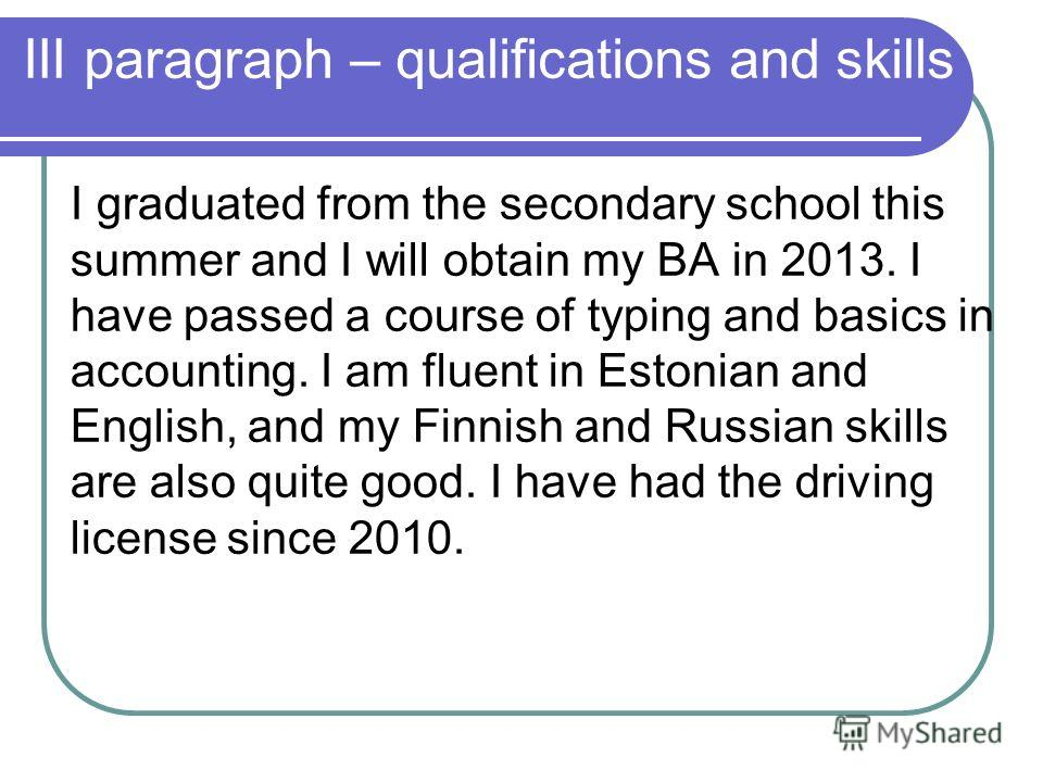 III paragraph – qualifications and skills I graduated from the secondary school this summer and I will obtain my BA in 2013. I have passed a course of typing and basics in accounting. I am fluent in Estonian and English, and my Finnish and Russian sk