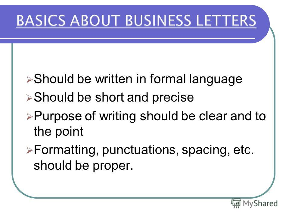 Should be written in formal language Should be short and precise Purpose of writing should be clear and to the point Formatting, punctuations, spacing, etc. should be proper.