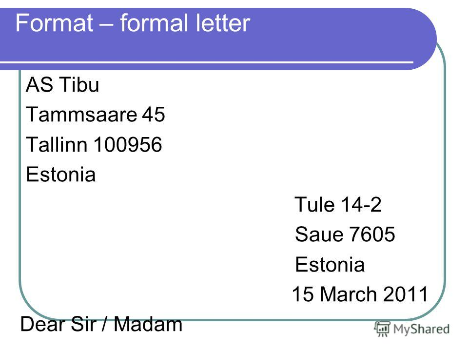Format – formal letter AS Tibu Tammsaare 45 Tallinn 100956 Estonia Tule 14-2 Saue 7605 Estonia 15 March 2011 Dear Sir / Madam