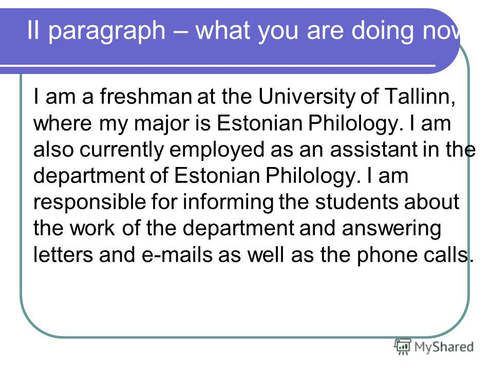 II paragraph – what you are doing now I am a freshman at the University of Tallinn, where my major is Estonian Philology. I am also currently employed as an assistant in the department of Estonian Philology. I am responsible for informing the student