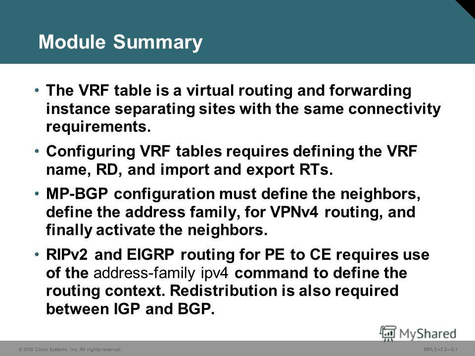 © 2006 Cisco Systems, Inc. All rights reserved. MPLS v2.25-1 Module Summary The VRF table is a virtual routing and forwarding instance separating sites with the same connectivity requirements. Configuring VRF tables requires defining the VRF name, RD