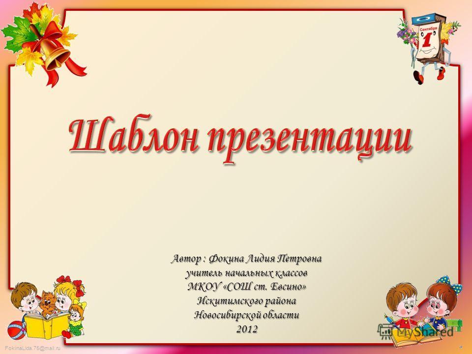FokinaLida.75@mail.ru Автор : Фокина Лидия Петровна учитель начальных классов МКОУ «СОШ ст. Евсино» Искитимского района Новосибирской области 2012
