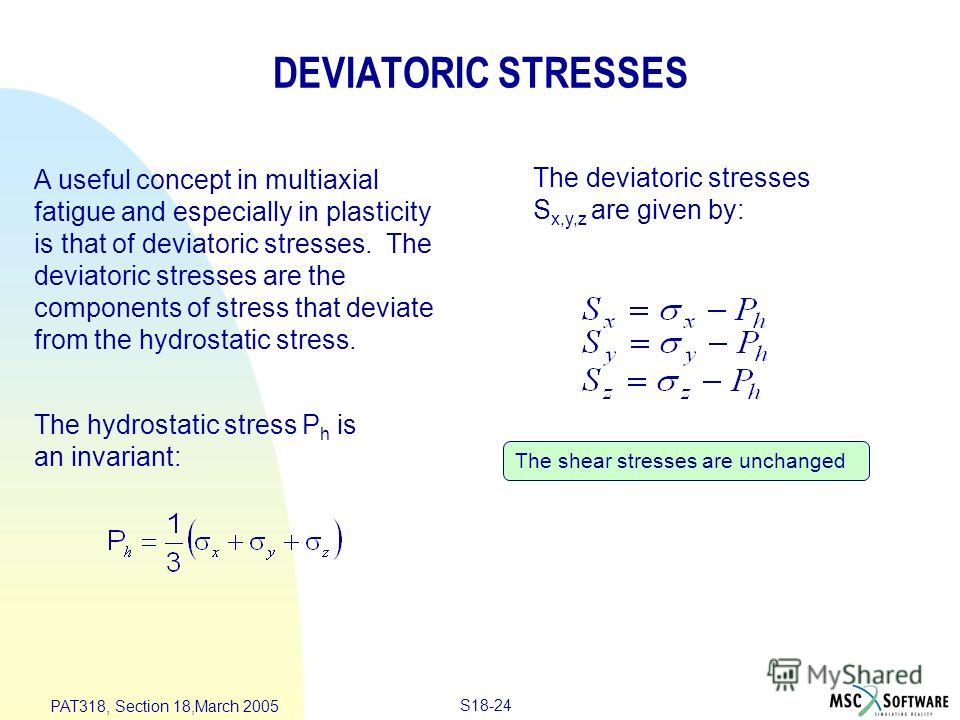 S18-24 PAT318, Section 18,March 2005 DEVIATORIC STRESSES The shear stresses are unchanged The deviatoric stresses S x,y,z are given by: A useful concept in multiaxial fatigue and especially in plasticity is that of deviatoric stresses. The deviatoric