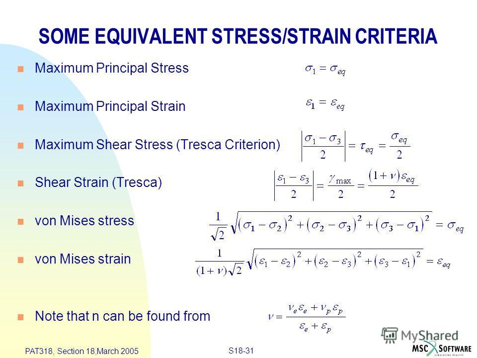 S18-31 PAT318, Section 18,March 2005 SOME EQUIVALENT STRESS/STRAIN CRITERIA n Maximum Principal Stress n Maximum Principal Strain n Maximum Shear Stress (Tresca Criterion) n Shear Strain (Tresca) n von Mises stress n von Mises strain n Note that n ca