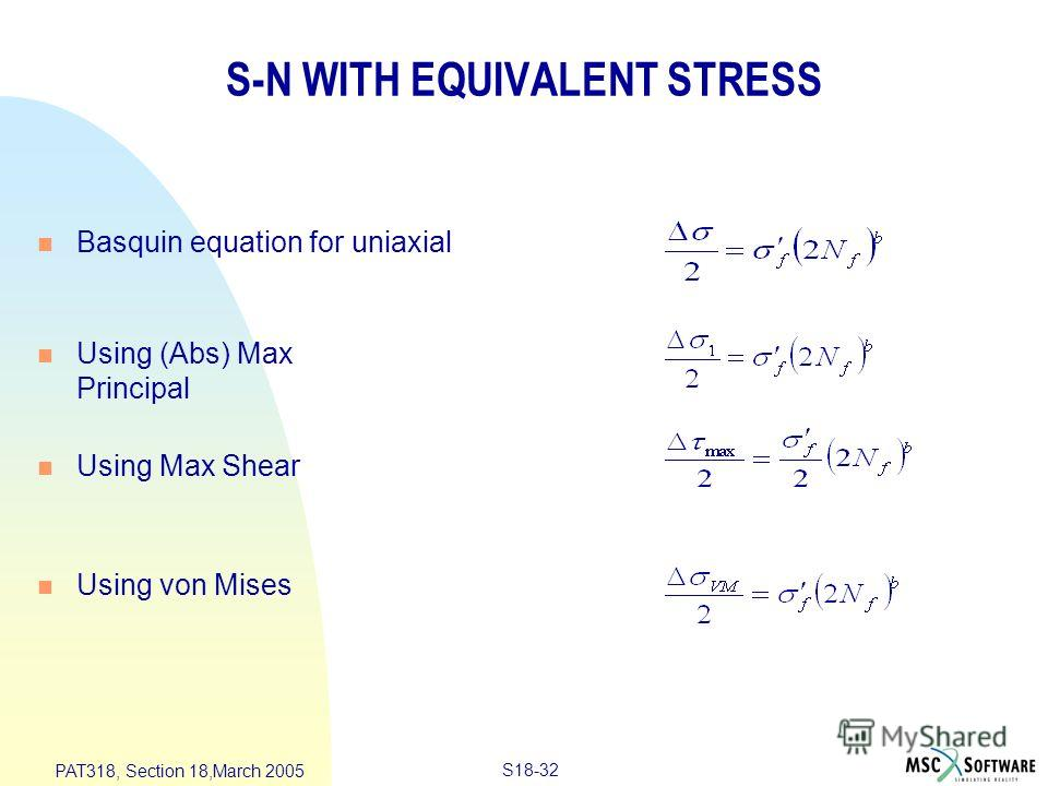 S18-32 PAT318, Section 18,March 2005 S-N WITH EQUIVALENT STRESS n Basquin equation for uniaxial n Using (Abs) Max Principal n Using Max Shear n Using von Mises
