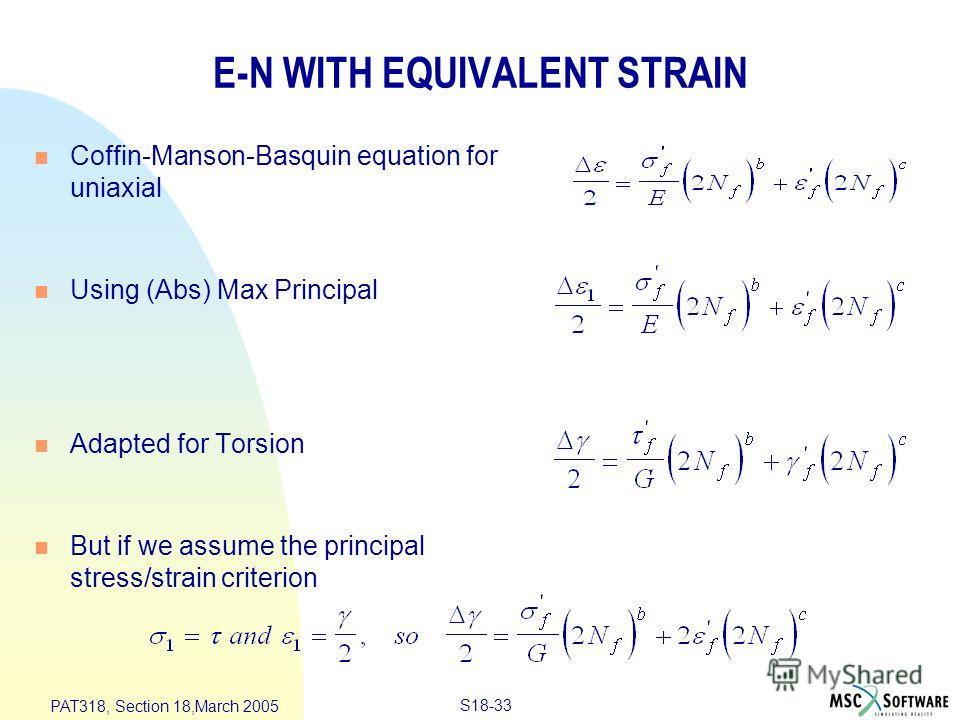 S18-33 PAT318, Section 18,March 2005 E-N WITH EQUIVALENT STRAIN n Coffin-Manson-Basquin equation for uniaxial n Using (Abs) Max Principal n Adapted for Torsion n But if we assume the principal stress/strain criterion