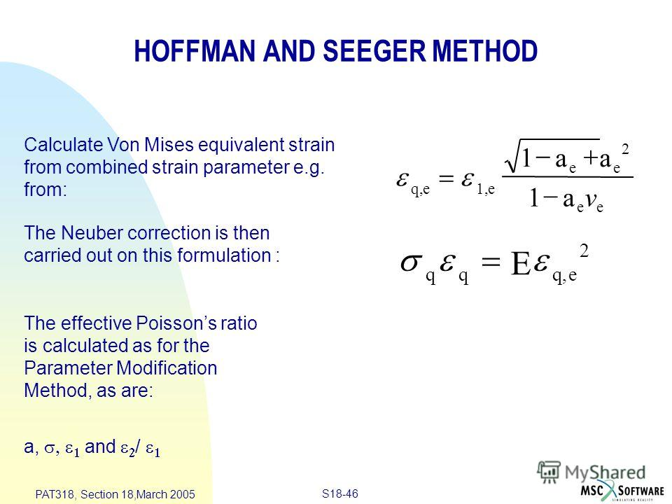 S18-46 PAT318, Section 18,March 2005 q,e 1,e ee ee aa a 1 1 2 v q q q,e E 2 HOFFMAN AND SEEGER METHOD Calculate Von Mises equivalent strain from combined strain parameter e.g. from: The Neuber correction is then carried out on this formulation : The